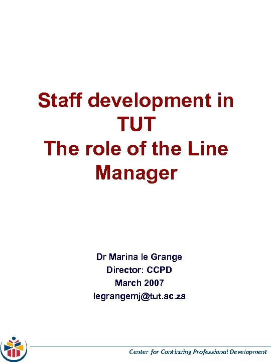 Staff development in TUT The role of the Line Manager Dr Marina le Grange