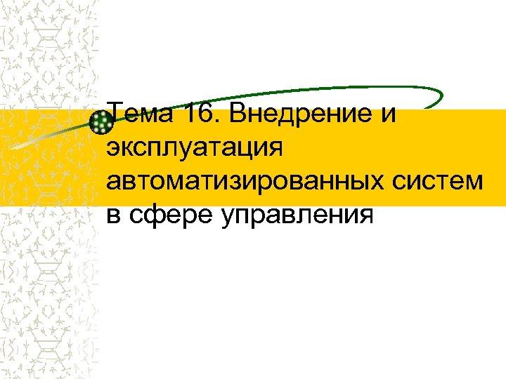 Тема 16. Внедрение и эксплуатация автоматизированных систем в сфере управления