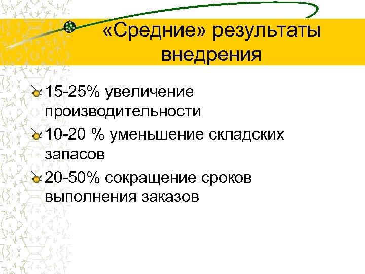 «Средние» результаты внедрения 15 -25% увеличение производительности 10 -20 % уменьшение складских запасов