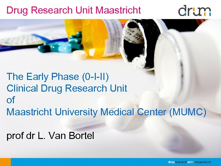 Drug Research Unit Maastricht The Early Phase (0 -I-II) Clinical Drug Research Unit of