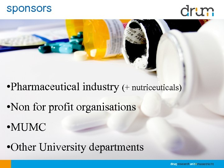 sponsors • Pharmaceutical industry (+ nutriceuticals) • Non for profit organisations • MUMC •