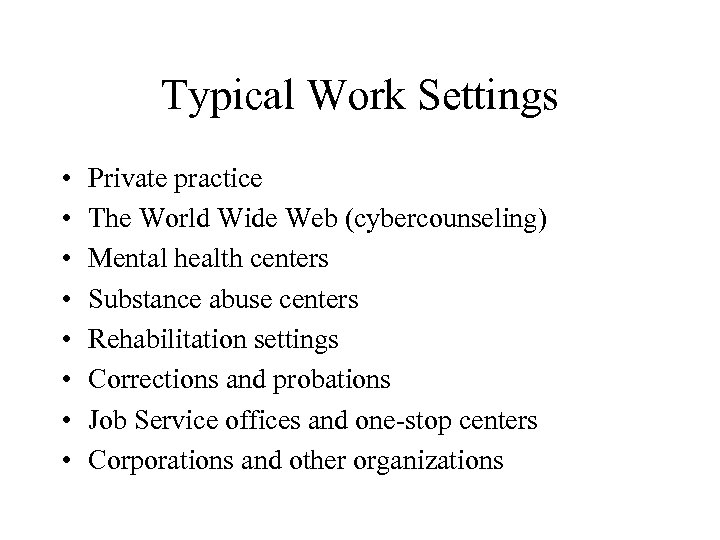 Typical Work Settings • • Private practice The World Wide Web (cybercounseling) Mental health
