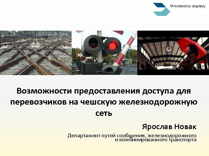Возможности предоставления доступа для перевозчиков на чешскую железнодорожную сеть Ярослав Новак Департамент путей сообщения,
