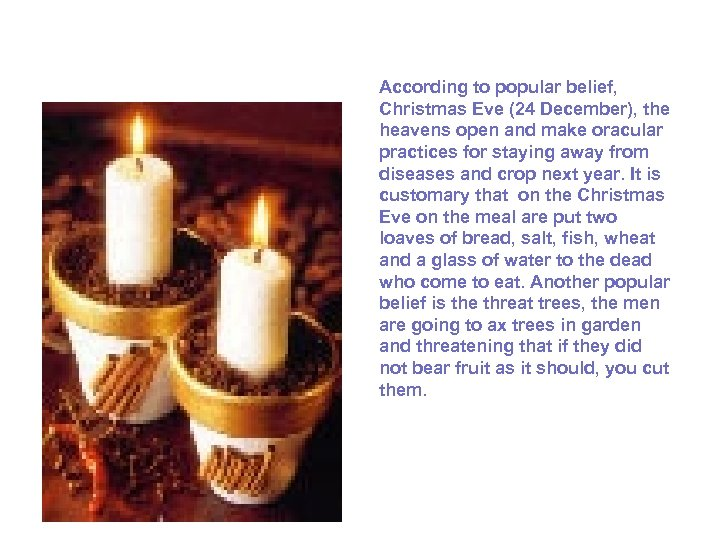 According to popular belief, Christmas Eve (24 December), the heavens open and make oracular