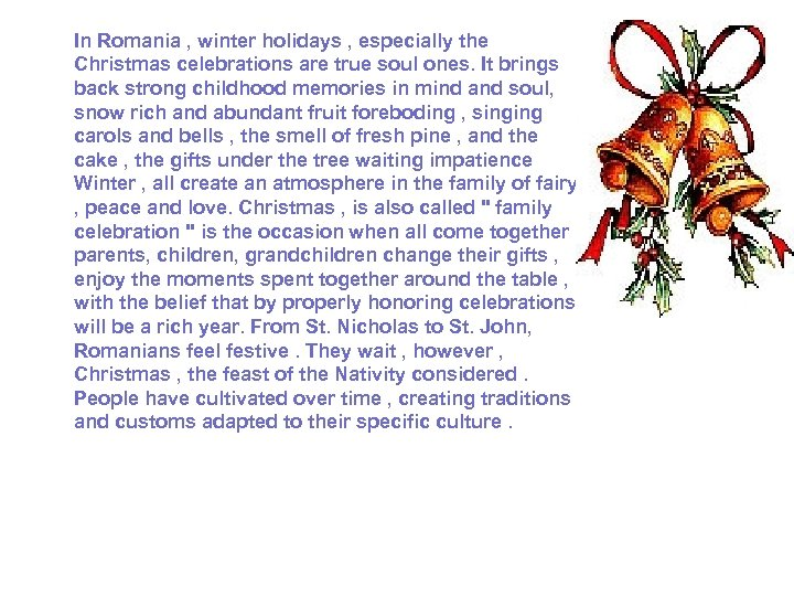 In Romania , winter holidays , especially the Christmas celebrations are true soul ones.