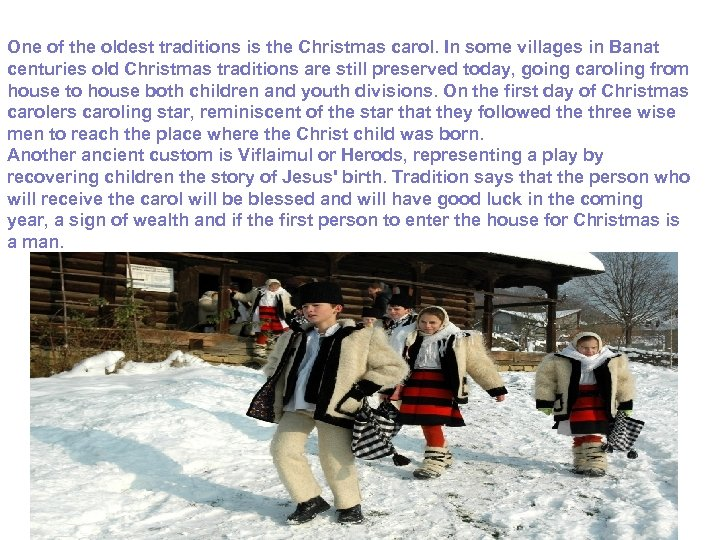 One of the oldest traditions is the Christmas carol. In some villages in Banat