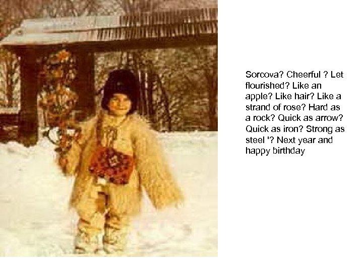 Sorcova? Cheerful ? Let flourished? Like an apple? Like hair? Like a strand of
