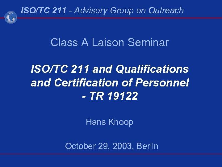 ISO/TC 211 - Advisory Group on Outreach Class A Laison Seminar ISO/TC 211 and
