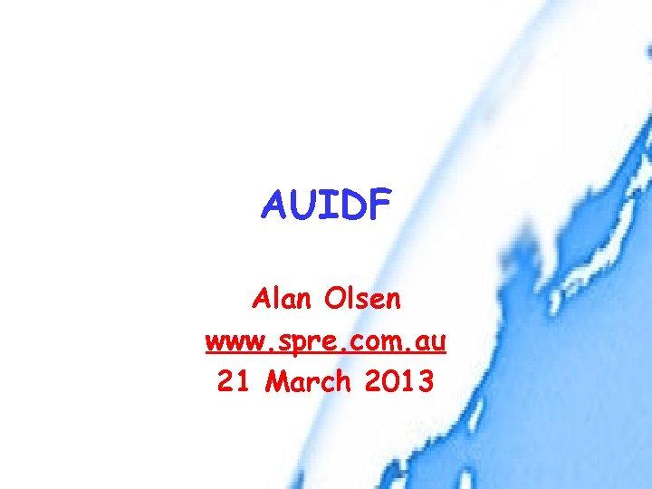 AUIDF Alan Olsen www. spre. com. au 21 March 2013