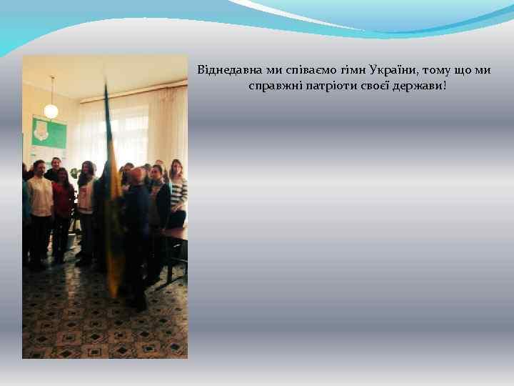 Віднедавна ми співаємо гімн України, тому що ми справжні патріоти своєї держави!