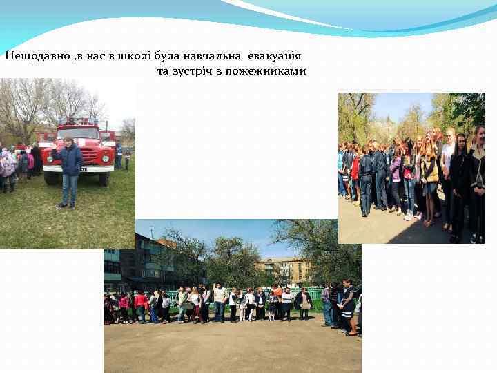Нещодавно , в нас в школі була навчальна евакуація та зустріч з пожежниками