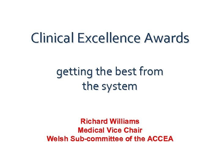 Clinical Excellence Awards getting the best from the system Richard Williams Medical Vice Chair