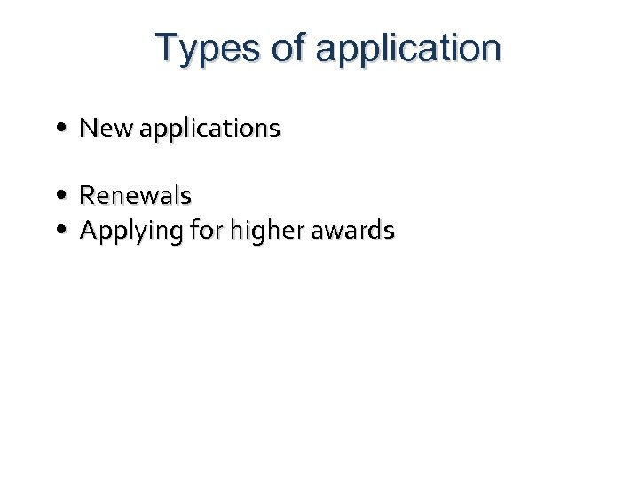 Types of application • New applications • Renewals • Applying for higher awards