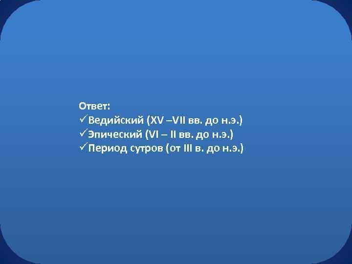 Ответ: üВедийский (XV –VII вв. до н. э. ) üЭпический (VI – II вв.