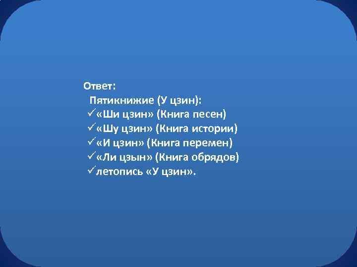 Ответ: Пятикнижие (У цзин): ü «Ши цзин» (Книга песен) ü «Шу цзин» (Книга истории)