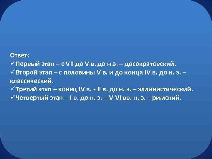 Ответ: üПервый этап – с VII до V в. до н. э. – досократовский.