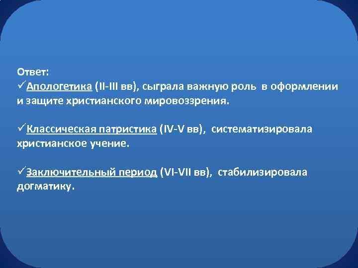 Ответ: üАпологетика (II-III вв), сыграла важную роль в оформлении и защите христианского мировоззрения. üКлассическая