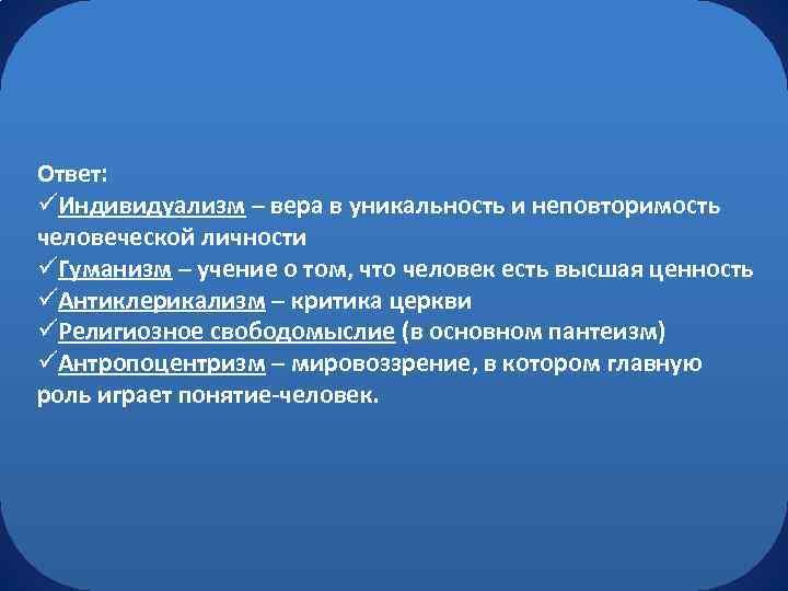 Ответ: üИндивидуализм – вера в уникальность и неповторимость человеческой личности üГуманизм – учение о