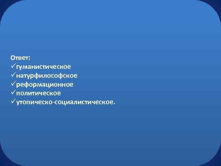 Ответ: üгуманистическое üнатурфилософское üреформационное üполитическое üутопическо-социалистическое.