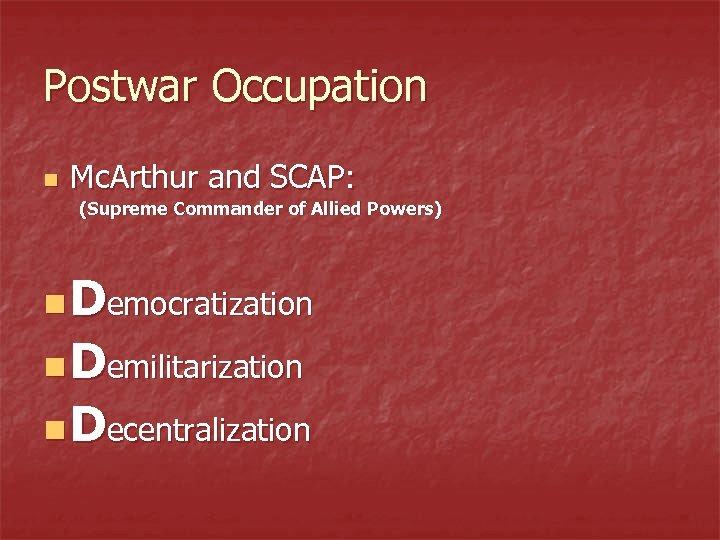 Postwar Occupation n Mc. Arthur and SCAP: (Supreme Commander of Allied Powers) n Democratization