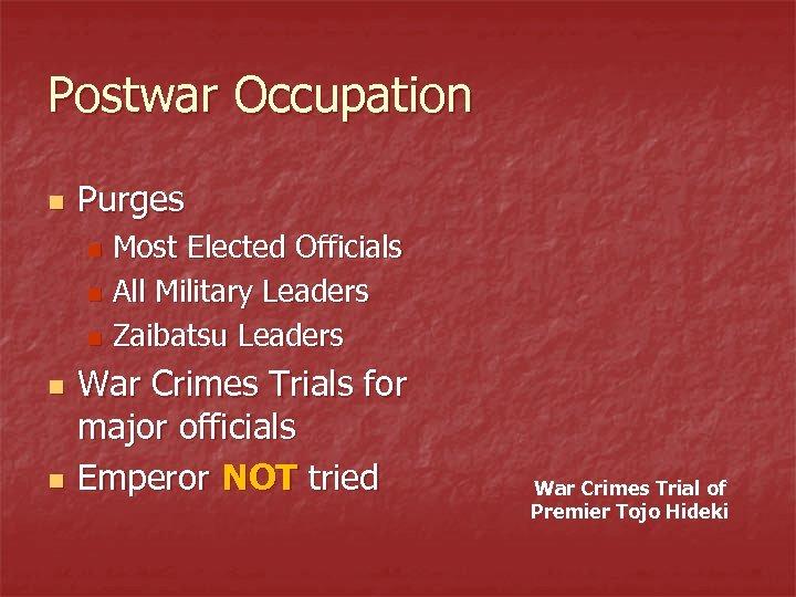 Postwar Occupation n Purges Most Elected Officials n All Military Leaders n Zaibatsu Leaders