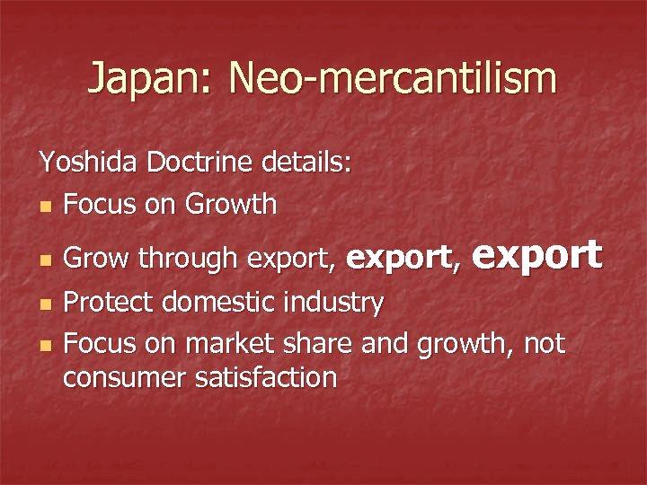 Japan: Neo-mercantilism Yoshida Doctrine details: n Focus on Growth n n n Grow through