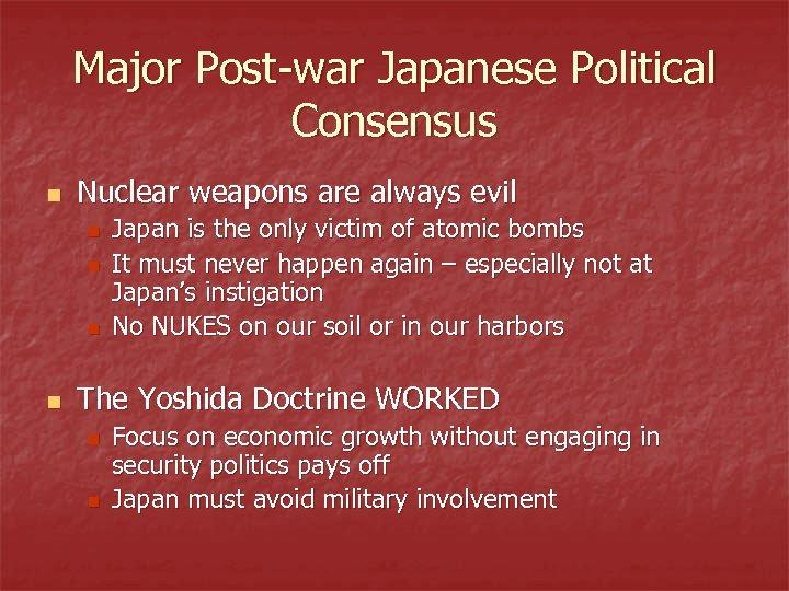 Major Post-war Japanese Political Consensus n Nuclear weapons are always evil n n Japan