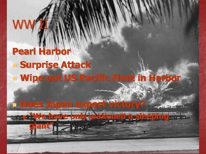WW II Pearl Harbor n Surprise Attack n Wipe out US Pacific Fleet in