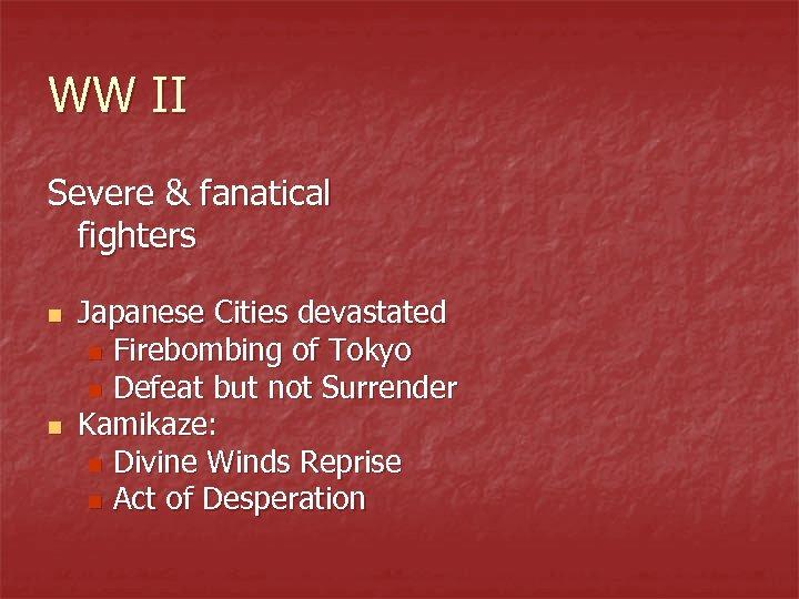 WW II Severe & fanatical fighters n n Japanese Cities devastated n Firebombing of