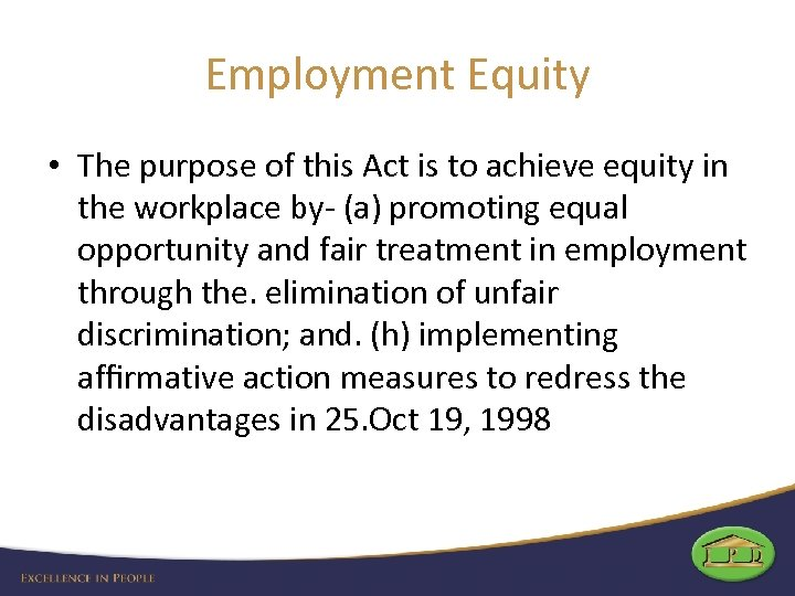 Employment Equity • The purpose of this Act is to achieve equity in the