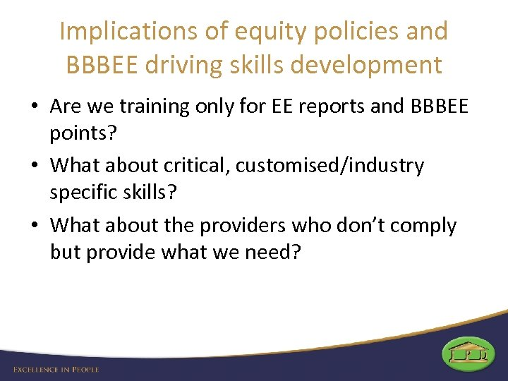 Implications of equity policies and BBBEE driving skills development • Are we training only