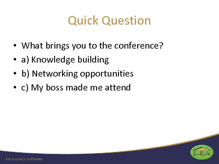 Quick Question • • What brings you to the conference? a) Knowledge building b)