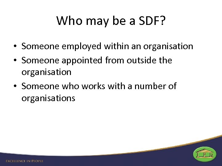 Who may be a SDF? • Someone employed within an organisation • Someone appointed