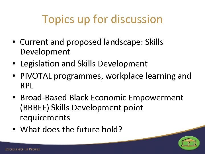 Topics up for discussion • Current and proposed landscape: Skills Development • Legislation and
