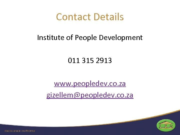 Contact Details Institute of People Development 011 315 2913 www. peopledev. co. za gizellem@peopledev.