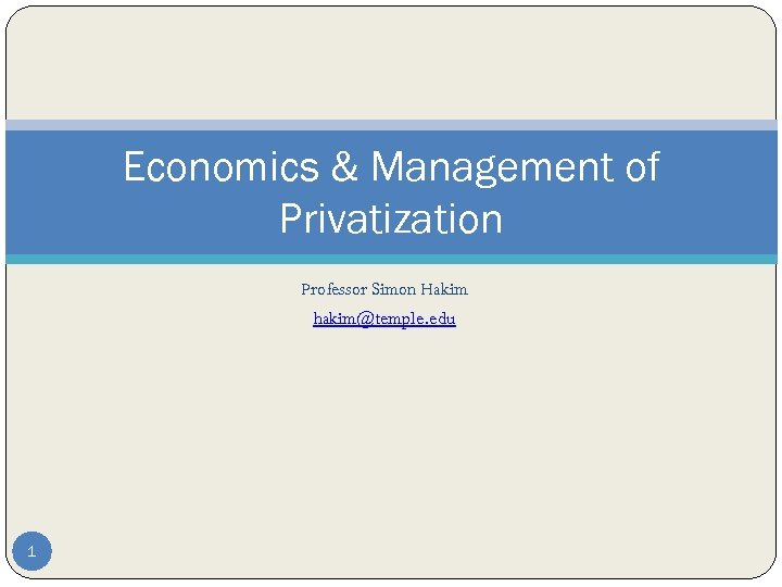 Economics & Management of Privatization Professor Simon Hakim hakim@temple. edu 1