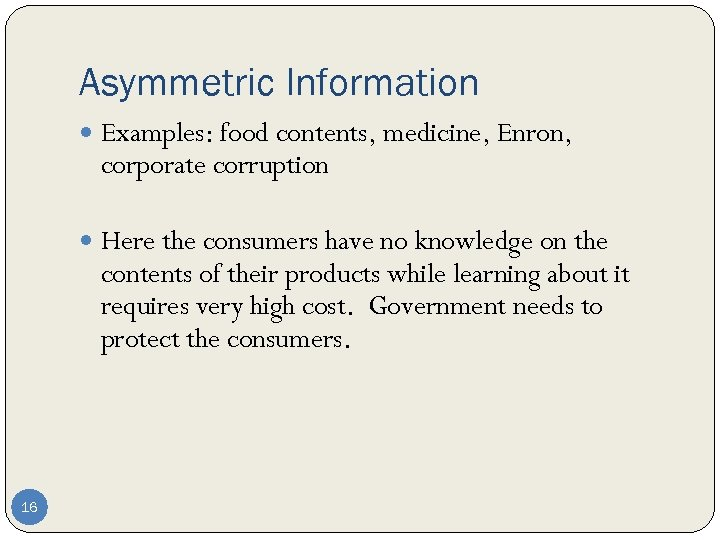 Asymmetric Information Examples: food contents, medicine, Enron, corporate corruption Here the consumers have no