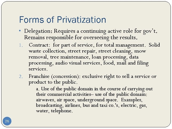 Forms of Privatization • Delegation: Requires a continuing active role for gov't. Remains responsible