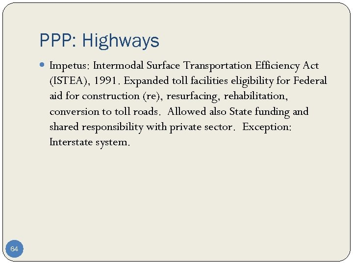 PPP: Highways Impetus: Intermodal Surface Transportation Efficiency Act (ISTEA), 1991. Expanded toll facilities eligibility