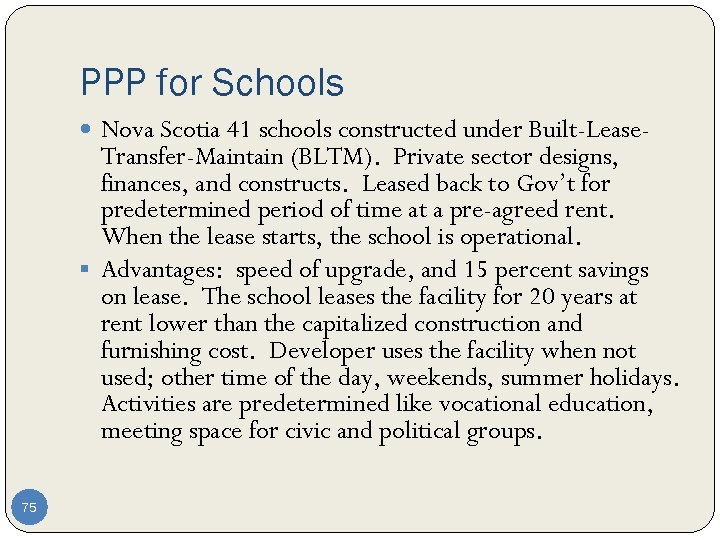 PPP for Schools Nova Scotia 41 schools constructed under Built-Lease- Transfer-Maintain (BLTM). Private sector