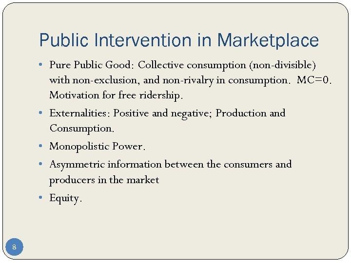 Public Intervention in Marketplace • Pure Public Good: Collective consumption (non-divisible) • • 8