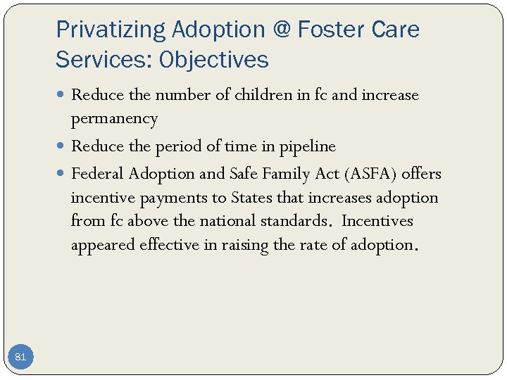 Privatizing Adoption @ Foster Care Services: Objectives Reduce the number of children in fc