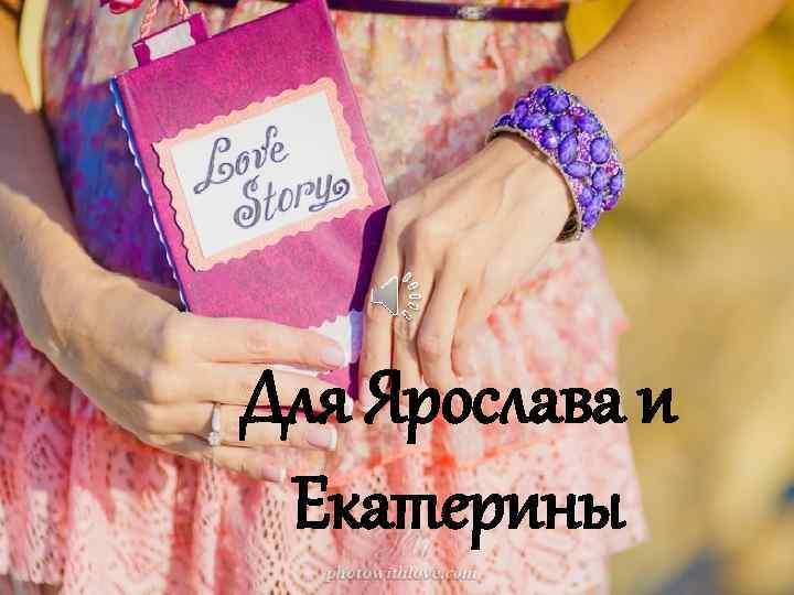 Для Ярослава и Екатерины