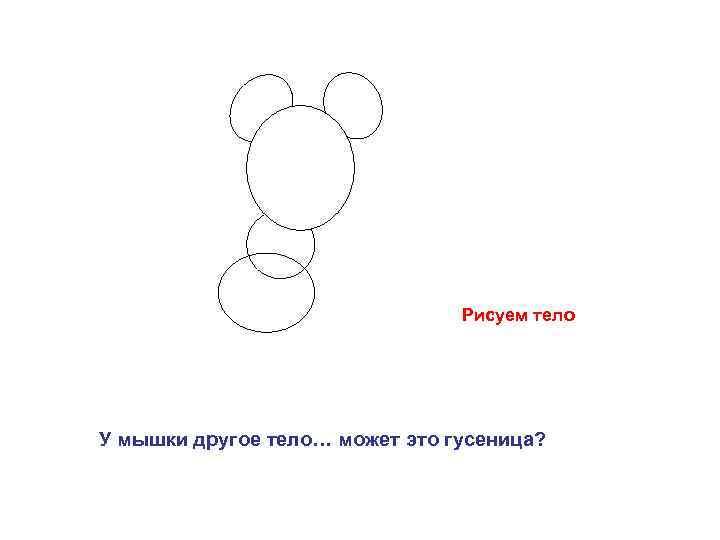 Рисуем тело У мышки другое тело… может это гусеница?