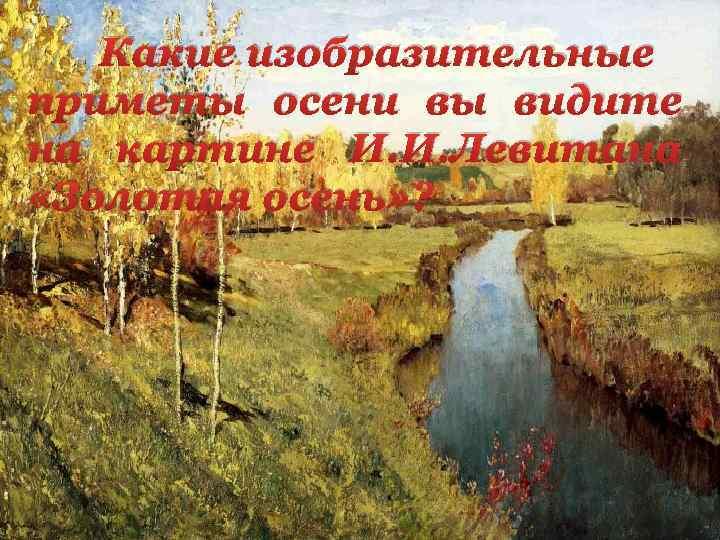 Какие изобразительные приметы осени вы видите на картине И. И. Левитана «Золотая осень» ?