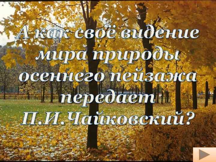 А как своё видение мира природы осеннего пейзажа передает П. И. Чайковский?