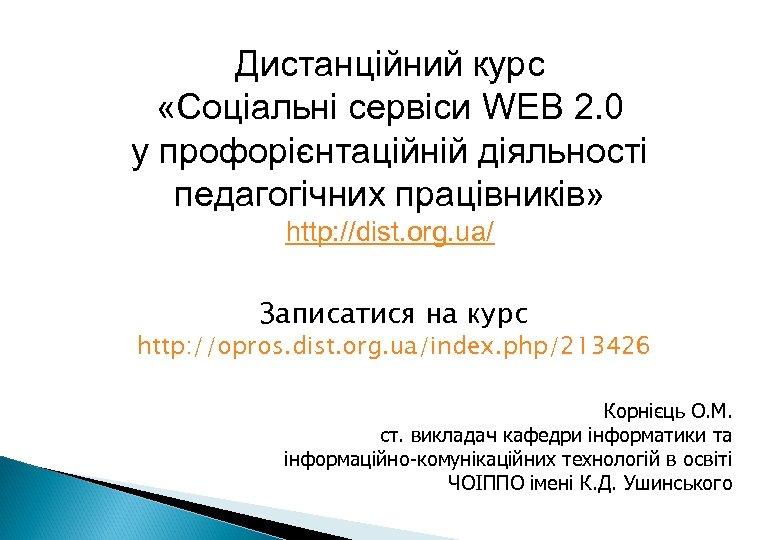 Дистанційний курс «Соціальні сервіси WEB 2. 0 у профорієнтаційній діяльності педагогічних працівників» http: //dist.