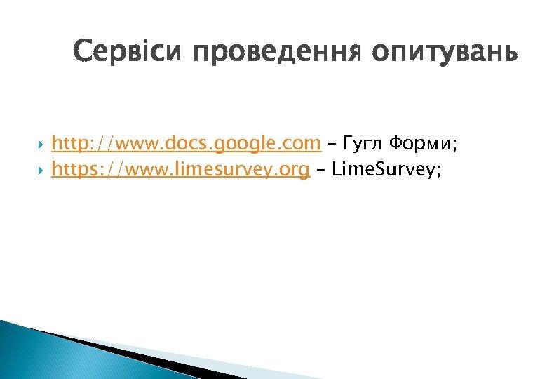 Сервіси проведення опитувань http: //www. docs. google. com – Гугл Форми; https: //www. limesurvey.
