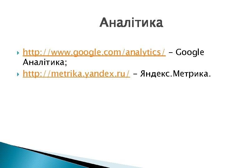Аналітика http: //www. google. com/analytics/ - Google Аналітика; http: //metrika. yandex. ru/ - Яндекс.