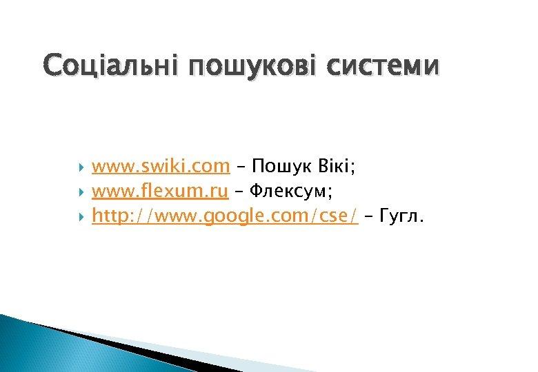 Соціальні пошукові системи www. swiki. com – Пошук Вікі; www. flexum. ru – Флексум;